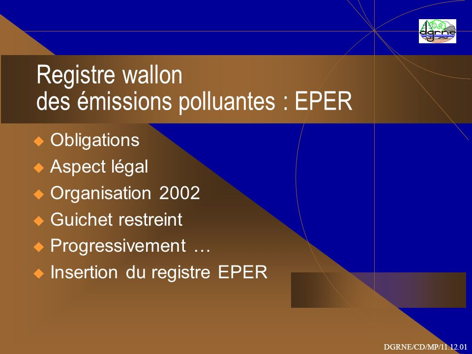 Registre wallon des émissions polluantes : EPER Obligations Aspect légal Organisation 2002 Guichet restreint Progressivement … Insertion du registre E