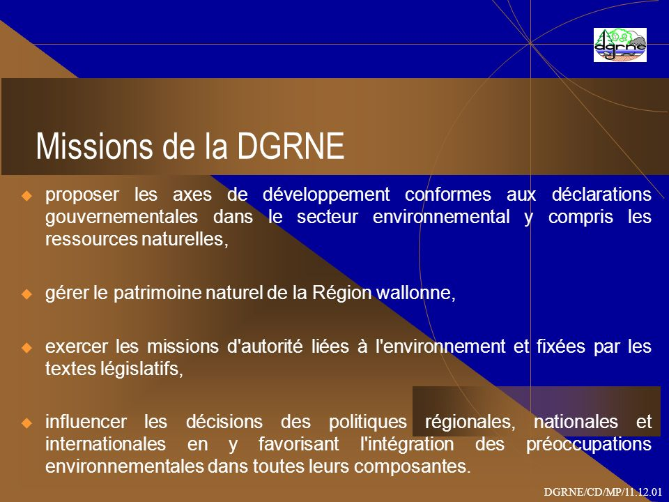Missions de la DGRNE proposer les axes de développement conformes aux déclarations gouvernementales dans le secteur environnemental y compris les ressources naturelles, gérer le patrimoine naturel de la Région wallonne, exercer les missions d autorité liées à l environnement et fixées par les textes législatifs, influencer les décisions des politiques régionales, nationales et internationales en y favorisant l intégration des préoccupations environnementales dans toutes leurs composantes.