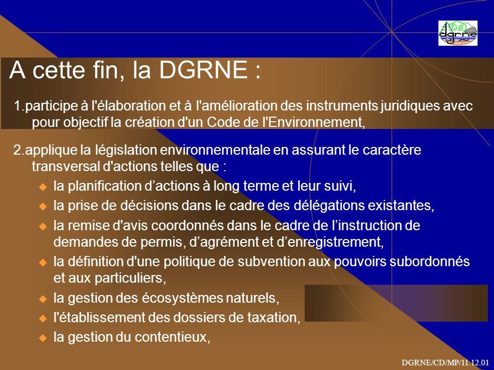 A cette fin, la DGRNE : 1.participe à l élaboration et à l amélioration des instruments juridiques avec pour objectif la création d un Code de l Environnement, 2.applique la législation environnementale en assurant le caractère transversal d actions telles que : u la planification dactions à long terme et leur suivi, u la prise de décisions dans le cadre des délégations existantes, u la remise d avis coordonnés dans le cadre de linstruction de demandes de permis, dagrément et denregistrement, u la définition d une politique de subvention aux pouvoirs subordonnés et aux particuliers, u la gestion des écosystèmes naturels, u l établissement des dossiers de taxation, u la gestion du contentieux, DGRNE/CD/MP/11.12.01