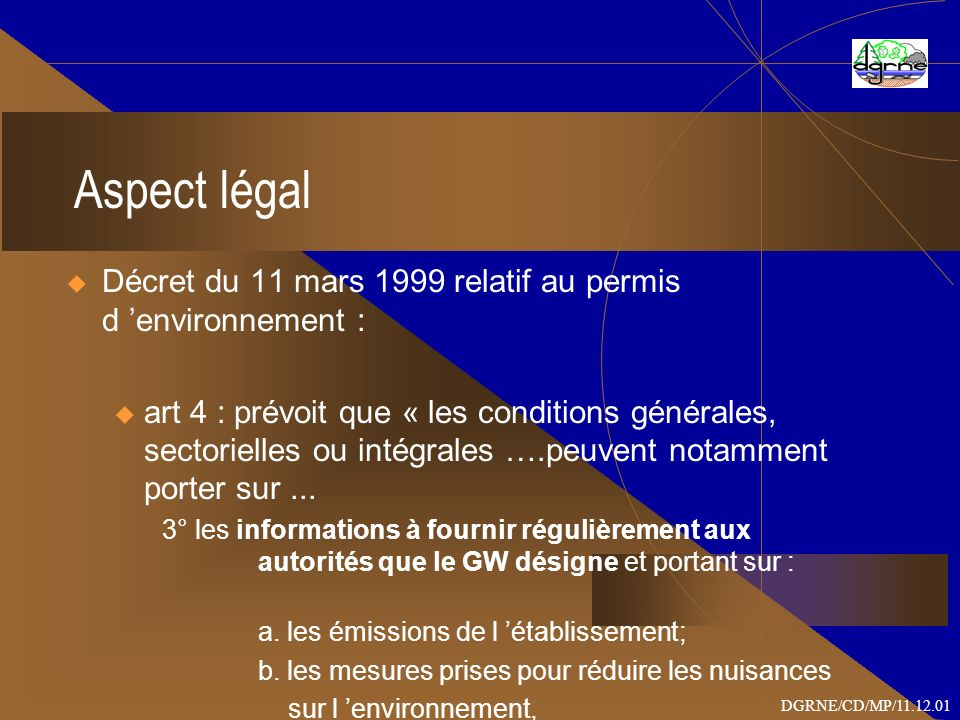 Aspect légal Décret du 11 mars 1999 relatif au permis d environnement : u art 4 : prévoit que « les conditions générales, sectorielles ou intégrales ….peuvent notamment porter sur...