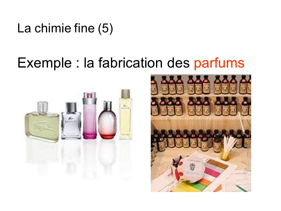 Exemple : la fabrication des parfums La chimie fine (5)
