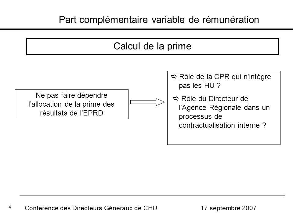 Part complémentaire variable de rémunération Conférence des Directeurs Généraux de CHU 17 septembre 2007 4 Calcul de la prime Ne pas faire dépendre lallocation de la prime des résultats de lEPRD Rôle de la CPR qui nintègre pas les HU .