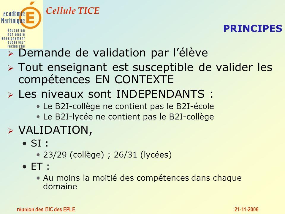 réunion des ITIC des EPLE Cellule TICE 21-11-2006 PRINCIPES Demande de validation par lélève Tout enseignant est susceptible de valider les compétences EN CONTEXTE Les niveaux sont INDEPENDANTS : Le B2I-collège ne contient pas le B2I-école Le B2I-lycée ne contient pas le B2I-collège VALIDATION, SI : 23/29 (collège) ; 26/31 (lycées) ET : Au moins la moitié des compétences dans chaque domaine