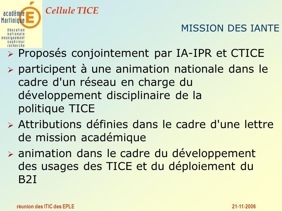 réunion des ITIC des EPLE Cellule TICE 21-11-2006 MISSION DES IANTE Proposés conjointement par IA-IPR et CTICE participent à une animation nationale dans le cadre d un réseau en charge du développement disciplinaire de la politique TICE Attributions définies dans le cadre d une lettre de mission académique animation dans le cadre du développement des usages des TICE et du déploiement du B2I