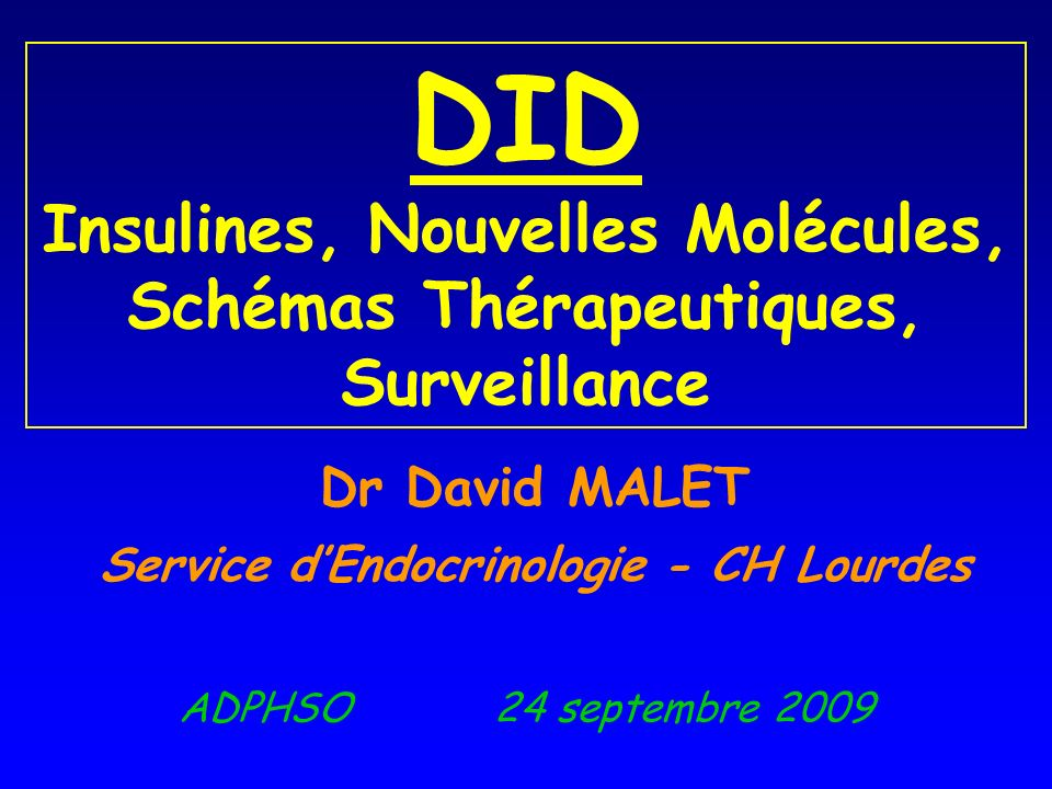 ADPHSO 24 septembre 2009 DID Insulines, Nouvelles Molécules, Schémas Thérapeutiques, Surveillance Dr David MALET Service dEndocrinologie - CH Lourdes