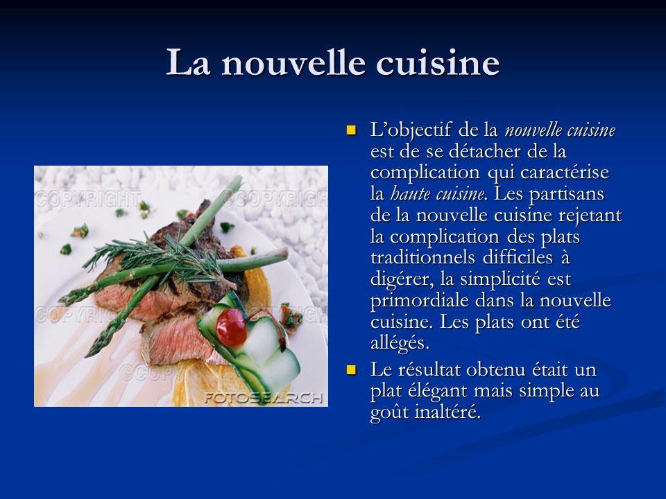 La nouvelle cuisine Lobjectif de la nouvelle cuisine est de se détacher de la complication qui caractérise la haute cuisine. Les partisans de la nouve