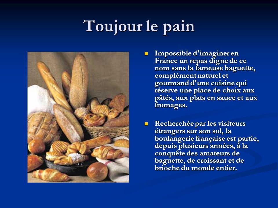 Toujour le pain Impossible d imaginer en France un repas digne de ce nom sans la fameuse baguette, complément naturel et gourmand d une cuisine qui réserve une place de choix aux pâtés, aux plats en sauce et aux fromages.