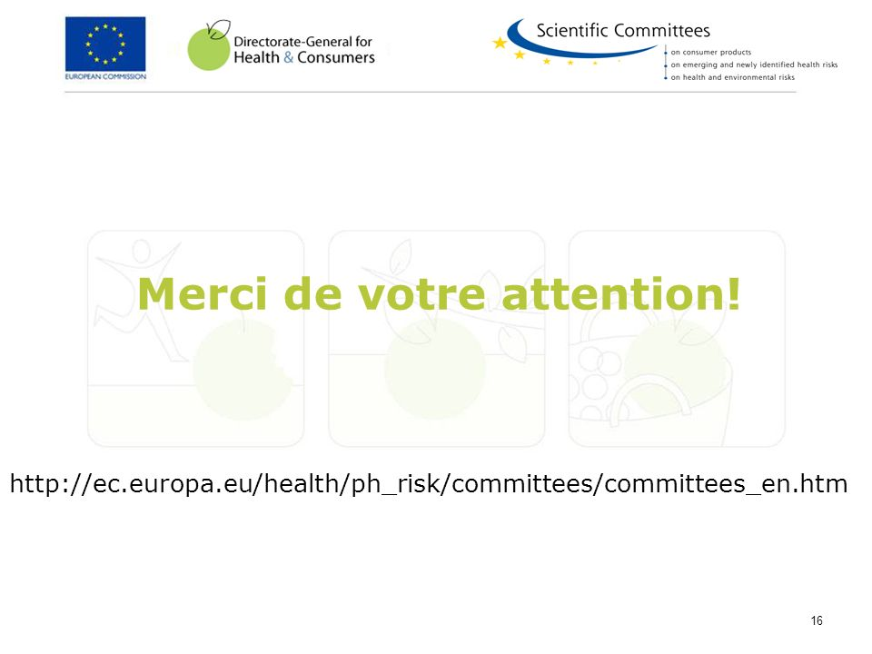 16 Merci de votre attention! http://ec.europa.eu/health/ph_risk/committees/committees_en.htm