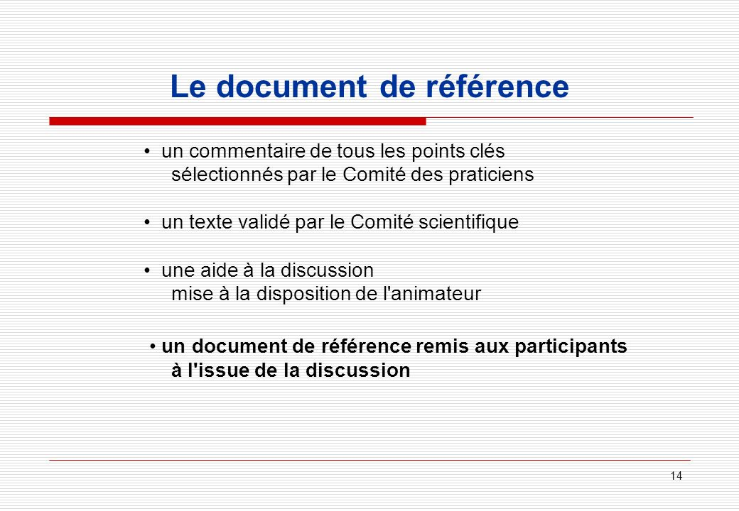 14 Le document de référence un commentaire de tous les points clés sélectionnés par le Comité des praticiens un texte validé par le Comité scientifique une aide à la discussion mise à la disposition de l animateur un document de référence remis aux participants à l issue de la discussion