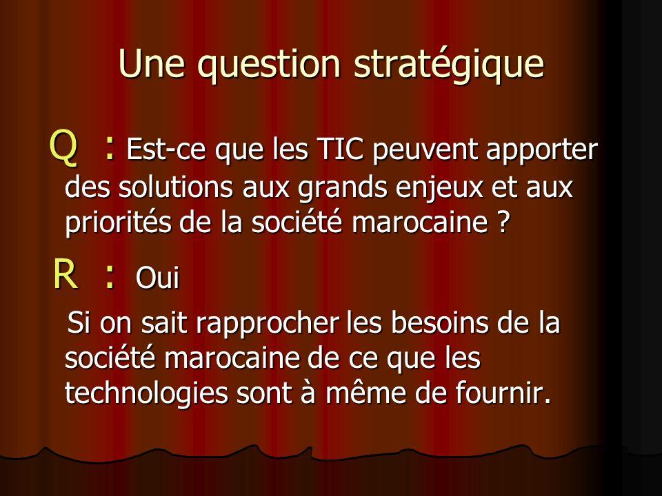 Une question stratégique Q : Est-ce que les TIC peuvent apporter des solutions aux grands enjeux et aux priorités de la société marocaine .
