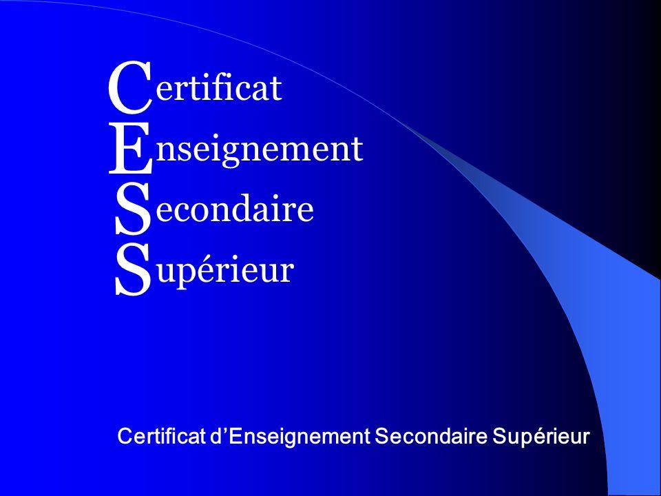Certificat dEnseignement Secondaire Supérieur C E S S ertificat nseignement econdaire upérieur