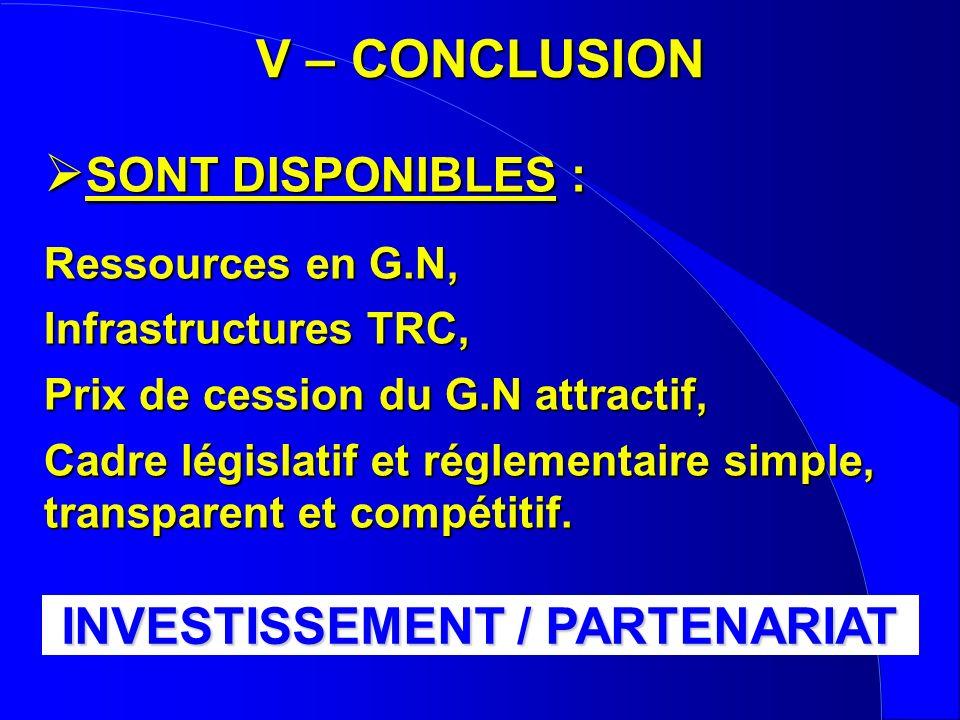 V – CONCLUSION SONT DISPONIBLES : Ressources en G.N, Infrastructures TRC, Prix de cession du G.N attractif, Cadre législatif et réglementaire simple, transparent et compétitif.