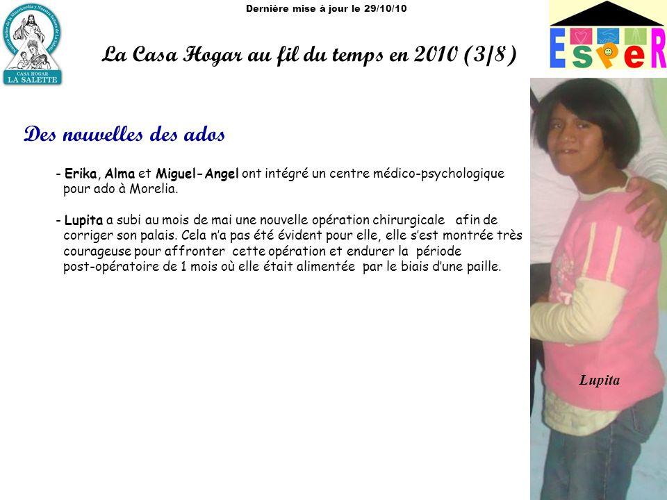 Dernière mise à jour le 29/10/10 La Casa Hogar au fil du temps en 2010 (3/8) Des nouvelles des ados - Erika, Alma et Miguel-Angel ont intégré un centre médico-psychologique pour ado à Morelia.