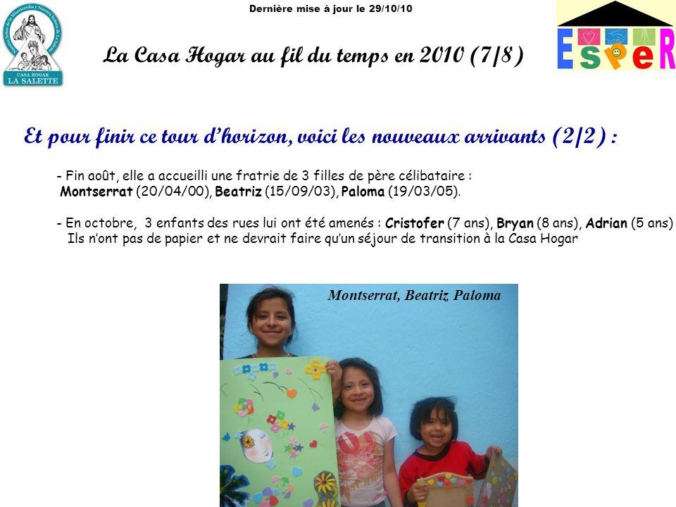 Dernière mise à jour le 29/10/10 La Casa Hogar au fil du temps en 2010 (7/8) Et pour finir ce tour dhorizon, voici les nouveaux arrivants (2/2) : - Fin août, elle a accueilli une fratrie de 3 filles de père célibataire : Montserrat (20/04/00), Beatriz (15/09/03), Paloma (19/03/05).