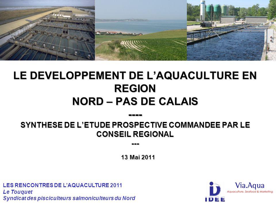 13 Mai 2011 LE DEVELOPPEMENT DE LAQUACULTURE EN REGION NORD – PAS DE CALAIS ---- SYNTHESE DE LETUDE PROSPECTIVE COMMANDEE PAR LE CONSEIL REGIONAL --- LE DEVELOPPEMENT DE LAQUACULTURE EN REGION NORD – PAS DE CALAIS ---- SYNTHESE DE LETUDE PROSPECTIVE COMMANDEE PAR LE CONSEIL REGIONAL --- LES RENCONTRES DE LAQUACULTURE 2011 Le Touquet Syndicat des pisciculteurs salmoniculteurs du Nord