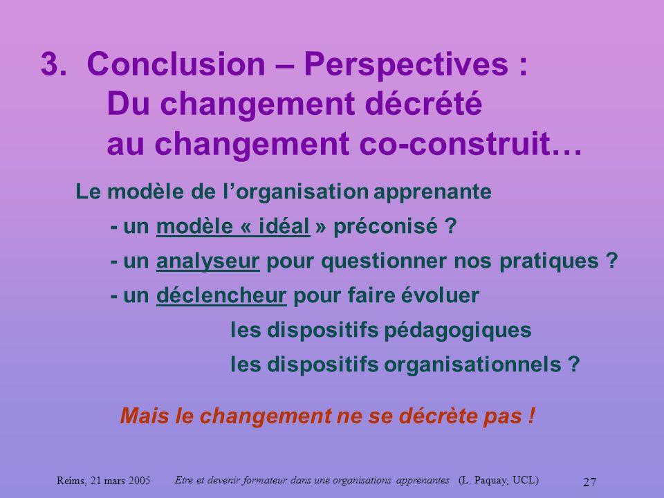 Reims, 21 mars 2005 Etre et devenir formateur dans une organisations apprenantes (L. Paquay, UCL) 27 3. Conclusion – Perspectives : Du changement décr