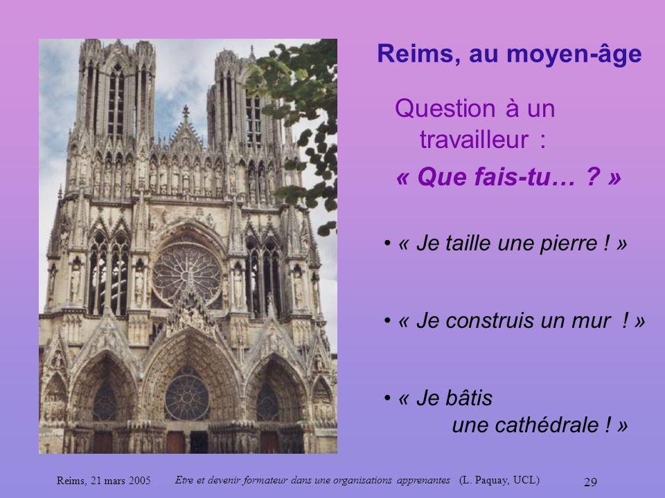 Reims, 21 mars 2005 Etre et devenir formateur dans une organisations apprenantes (L. Paquay, UCL) 29 Reims, au moyen-âge « Je taille une pierre ! » Qu