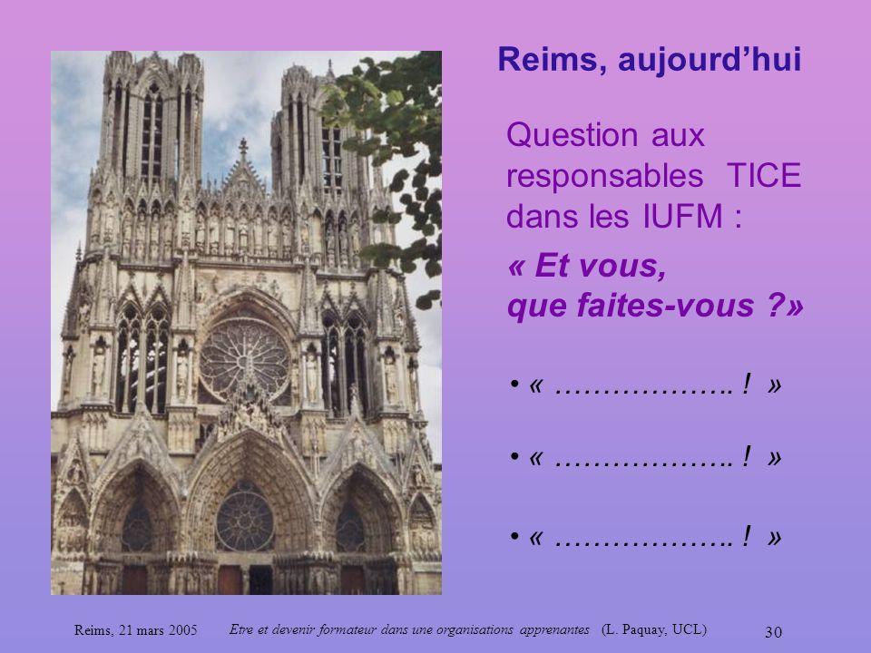 Reims, 21 mars 2005 Etre et devenir formateur dans une organisations apprenantes (L. Paquay, UCL) 30 « ………………. ! » Question aux responsables TICE dans