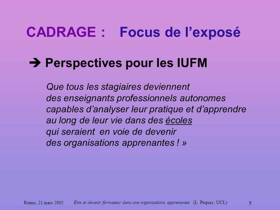 Reims, 21 mars 2005 Etre et devenir formateur dans une organisations apprenantes (L. Paquay, UCL) 5 CADRAGE : Perspectives pour les IUFM Focus de lexp