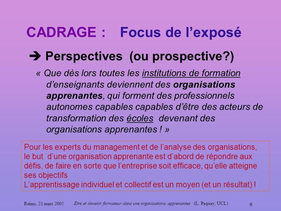 Reims, 21 mars 2005 Etre et devenir formateur dans une organisations apprenantes (L. Paquay, UCL) 6 CADRAGE : Perspectives (ou prospective?) Focus de