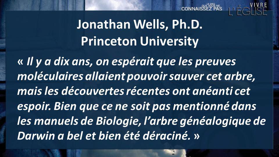 Jonathan Wells, Ph.D. Princeton University « Il y a dix ans, on espérait que les preuves moléculaires allaient pouvoir sauver cet arbre, mais les déco