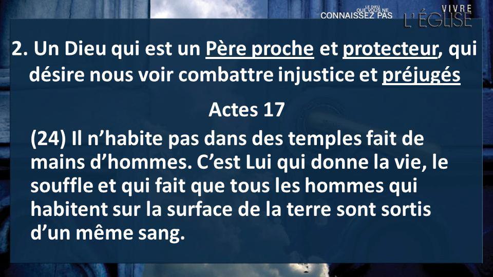 2. Un Dieu qui est un Père proche et protecteur, qui désire nous voir combattre injustice et préjugés Actes 17 (24) Il nhabite pas dans des temples fa