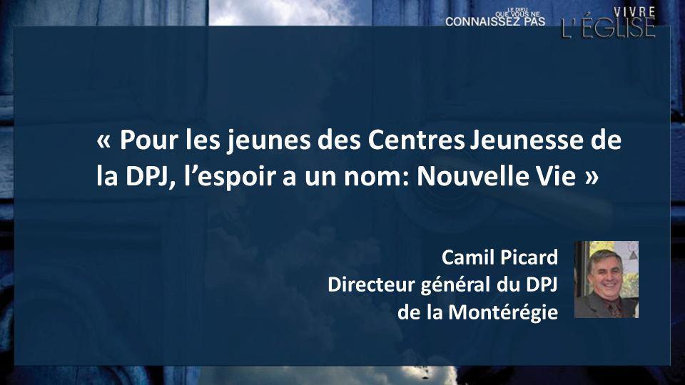 Camil Picard Directeur général du DPJ de la Montérégie « Pour les jeunes des Centres Jeunesse de la DPJ, lespoir a un nom: Nouvelle Vie »