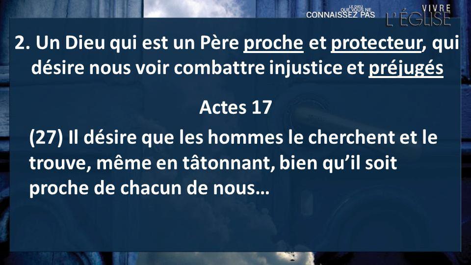 2. Un Dieu qui est un Père proche et protecteur, qui désire nous voir combattre injustice et préjugés Actes 17 (27) Il désire que les hommes le cherch
