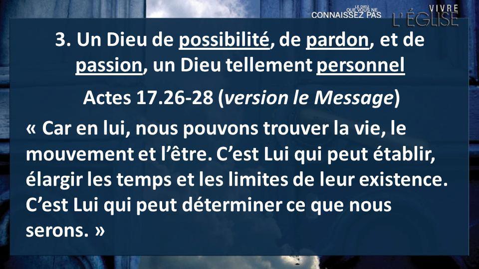 3. Un Dieu de possibilité, de pardon, et de passion, un Dieu tellement personnel Actes 17.26-28 (version le Message) « Car en lui, nous pouvons trouve