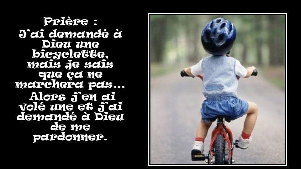 Prière : Jai demandé à Dieu une bicyclette, mais je sais que ça ne marchera pas… Alors jen ai volé une et jai demandé à Dieu de me pardonner.