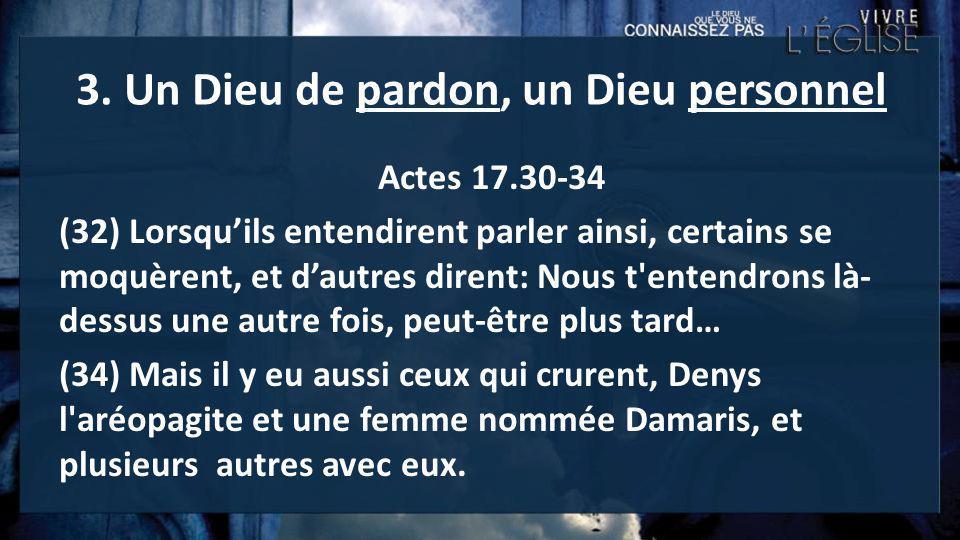 3. Un Dieu de pardon, un Dieu personnel Actes 17.30-34 (32) Lorsquils entendirent parler ainsi, certains se moquèrent, et dautres dirent: Nous t'enten