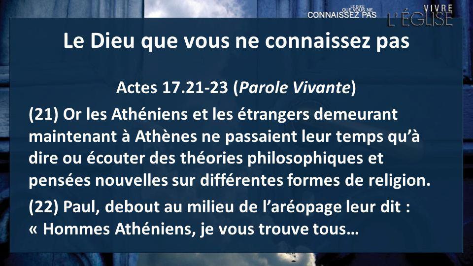 Le Dieu que vous ne connaissez pas Actes 17.21-23 (Parole Vivante) (21) Or les Athéniens et les étrangers demeurant maintenant à Athènes ne passaient