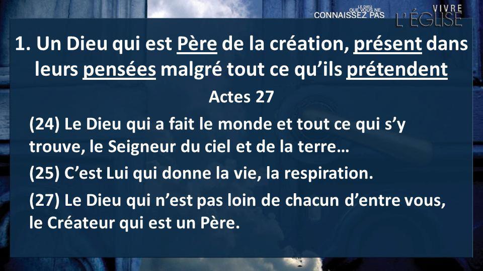 1. Un Dieu qui est Père de la création, présent dans leurs pensées malgré tout ce quils prétendent Actes 27 (24) Le Dieu qui a fait le monde et tout c