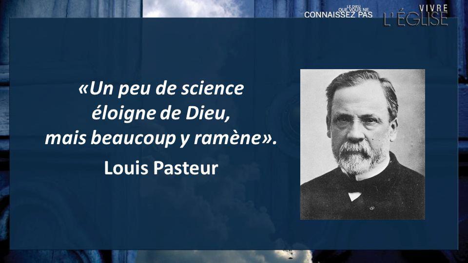 «Un peu de science éloigne de Dieu, mais beaucoup y ramène». Louis Pasteur