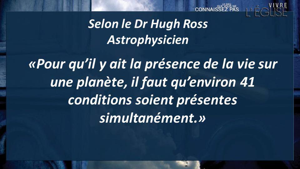 Selon le Dr Hugh Ross Astrophysicien «Pour quil y ait la présence de la vie sur une planète, il faut quenviron 41 conditions soient présentes simultan