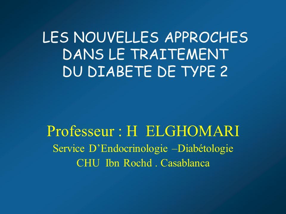 LES NOUVELLES APPROCHES DANS LE TRAITEMENT DU DIABETE DE TYPE 2 Professeur : H ELGHOMARI Service DEndocrinologie –Diabétologie CHU Ibn Rochd. Casablan