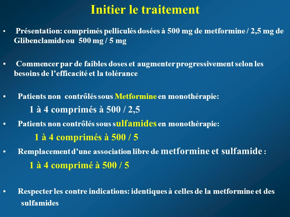 Initier le traitement Présentation: comprimés pelliculés dosées à 500 mg de metformine / 2,5 mg de Glibenclamide ou 500 mg / 5 mg Commencer par de faibles doses et augmenter progressivement selon les besoins de lefficacité et la tolérance Patients non contrôlés sous Metformine en monothérapie: 1 à 4 comprimés à 500 / 2,5 Patients non contrôlés sous s ulfamides en monothérapie: 1 à 4 comprimés à 500 / 5 Remplacement dune association libre de metformine et sulfamide : 1 à 4 comprimé à 500 / 5 Respecter les contre indications: identiques à celles de la metformine et des sulfamides