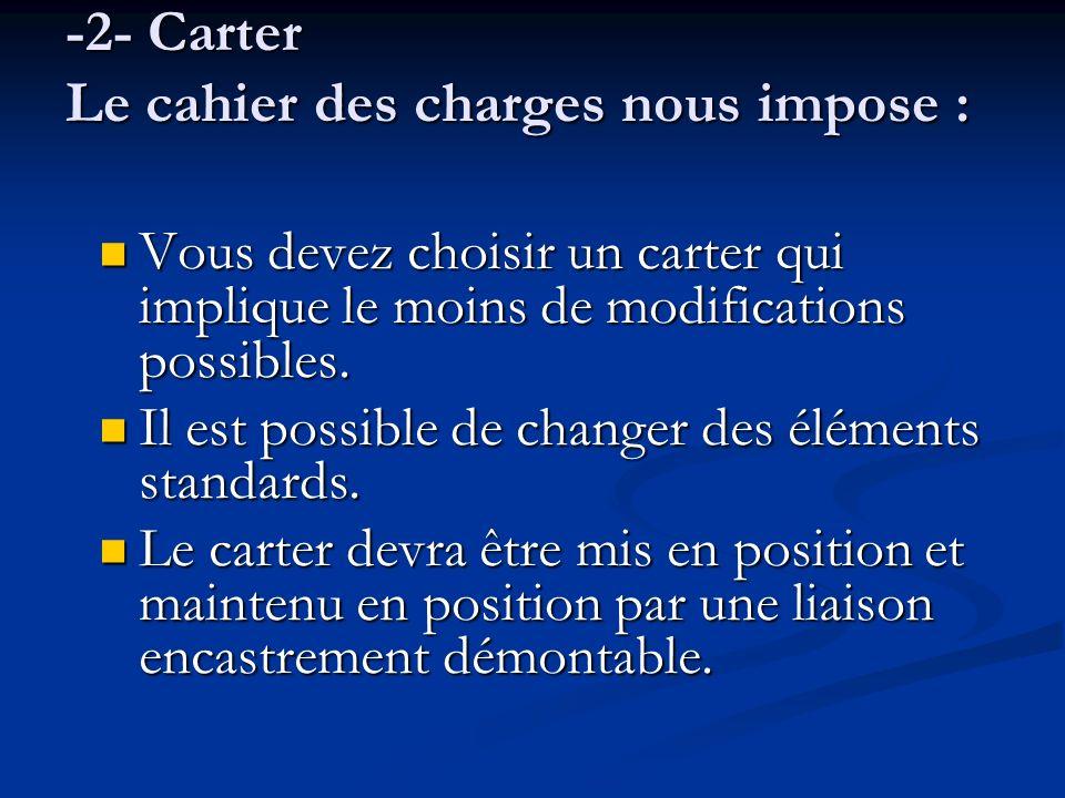 -2- Carter Le cahier des charges nous impose : Vous devez choisir un carter qui implique le moins de modifications possibles. Vous devez choisir un ca