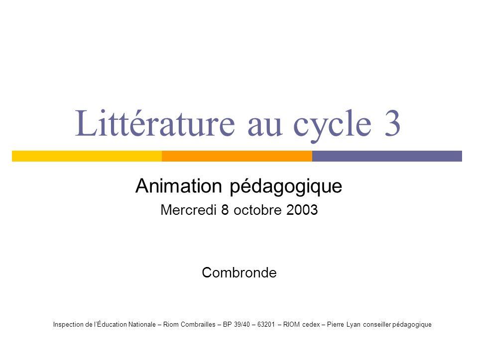 Littérature au cycle 3 Animation pédagogique Mercredi 8 octobre 2003 Combronde Inspection de lÉducation Nationale – Riom Combrailles – BP 39/40 – 6320