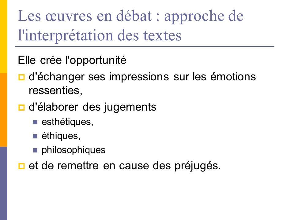 Les œuvres en débat : approche de l interprétation des textes Elle crée l opportunité d échanger ses impressions sur les émotions ressenties, d élaborer des jugements esthétiques, éthiques, philosophiques et de remettre en cause des préjugés.