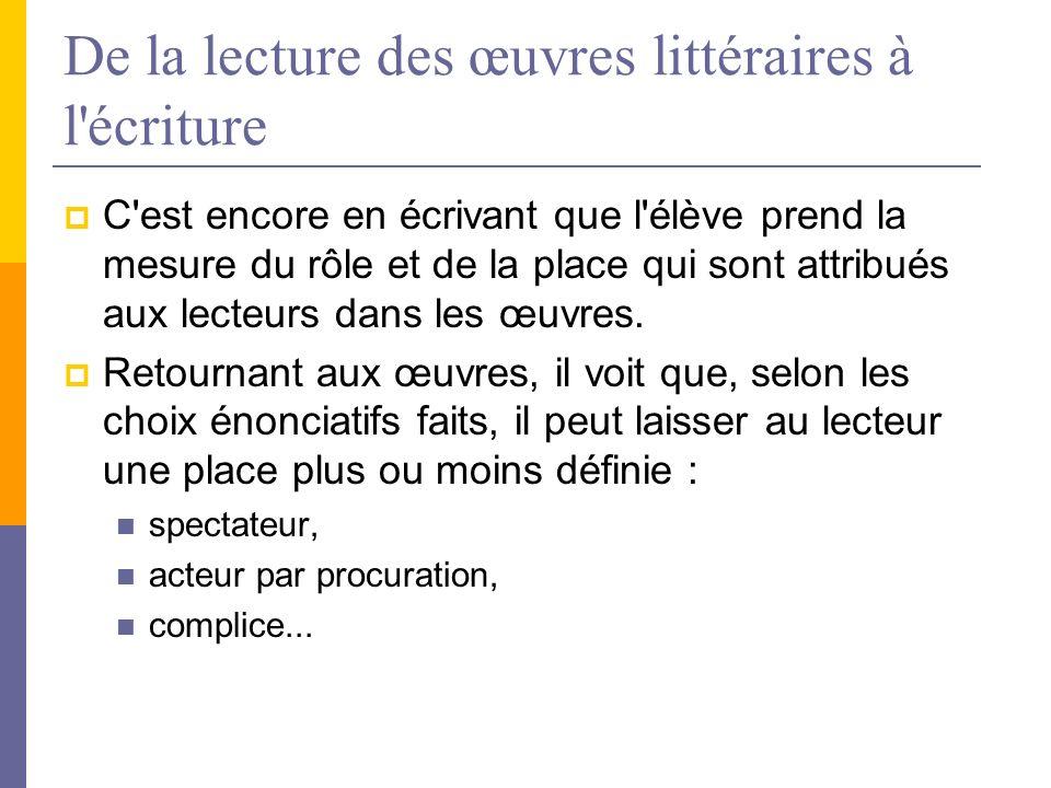 De la lecture des œuvres littéraires à l écriture C est encore en écrivant que l élève prend la mesure du rôle et de la place qui sont attribués aux lecteurs dans les œuvres.