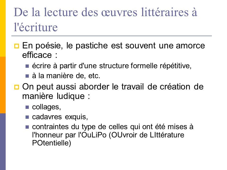 De la lecture des œuvres littéraires à l écriture En poésie, le pastiche est souvent une amorce efficace : écrire à partir d une structure formelle répétitive, à la manière de, etc.