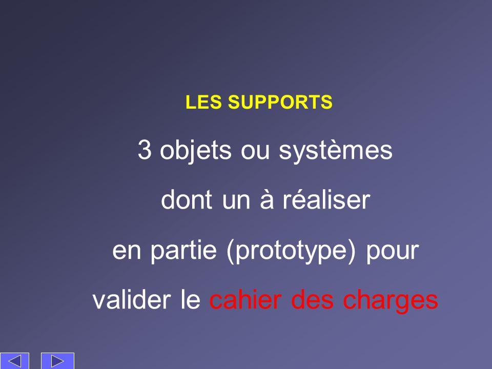LES SUPPORTS 3 objets ou systèmes dont un à réaliser en partie (prototype) pour valider le cahier des charges