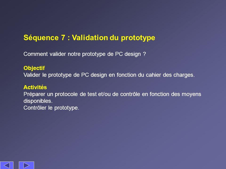Séquence 7 : Validation du prototype Objectif Valider le prototype de PC design en fonction du cahier des charges. Activités Préparer un protocole de