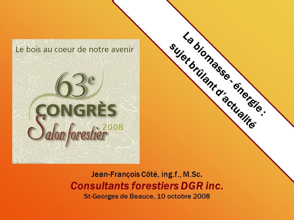 La biomasse - énergie : sujet brûlant dactualité Jean-François Côté, ing.f., M.Sc. Consultants forestiers DGR inc. St-Georges de Beauce, 10 octobre 20