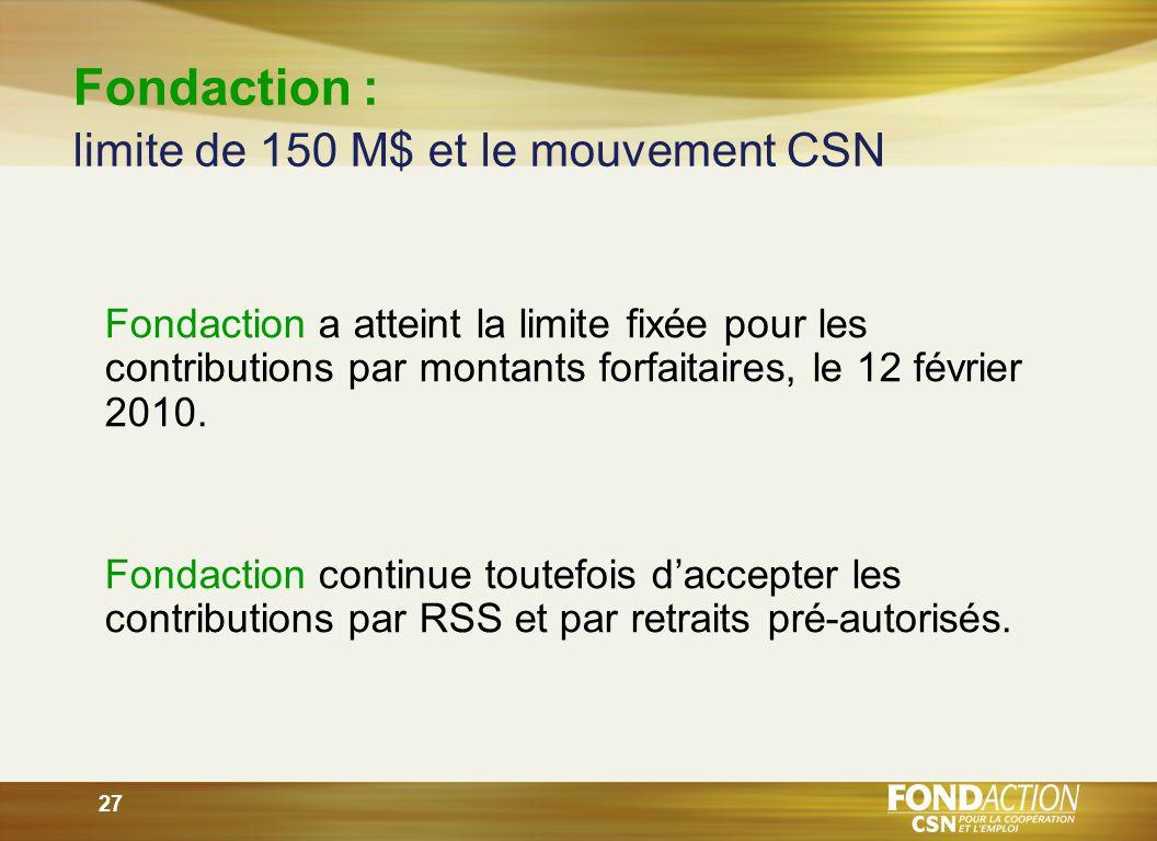 27 Fondaction : limite de 150 M$ et le mouvement CSN Fondaction a atteint la limite fixée pour les contributions par montants forfaitaires, le 12 février 2010.