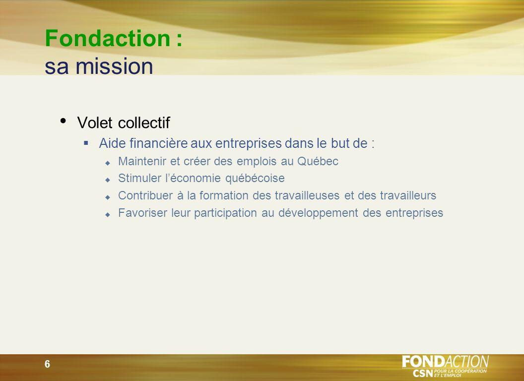 6 Volet collectif Aide financière aux entreprises dans le but de : Maintenir et créer des emplois au Québec Stimuler léconomie québécoise Contribuer à la formation des travailleuses et des travailleurs Favoriser leur participation au développement des entreprises
