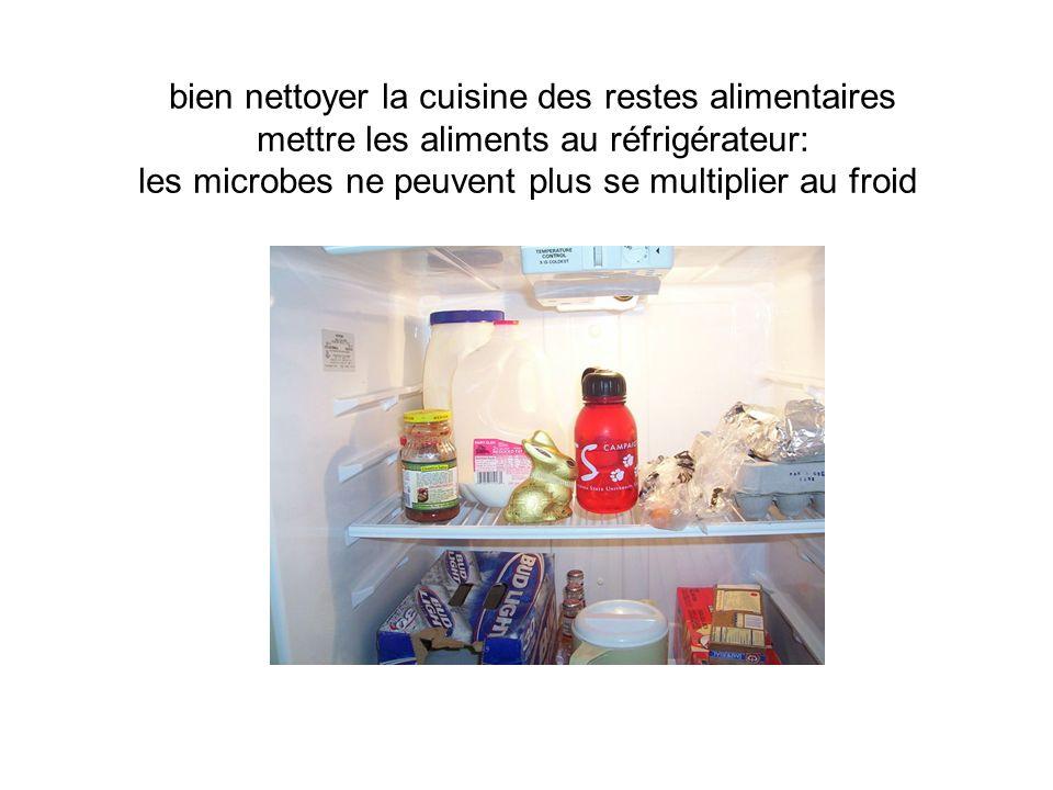 bien nettoyer la cuisine des restes alimentaires mettre les aliments au réfrigérateur: les microbes ne peuvent plus se multiplier au froid
