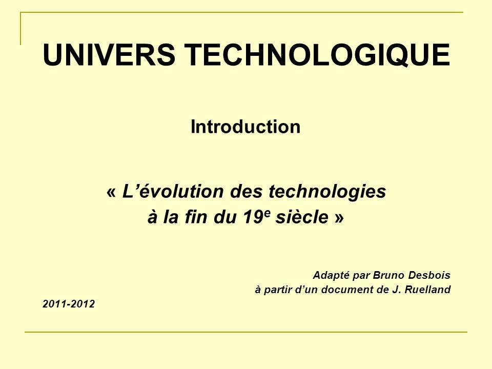 UNIVERS TECHNOLOGIQUE Introduction « Lévolution des technologies à la fin du 19 e siècle » Adapté par Bruno Desbois à partir dun document de J. Ruella