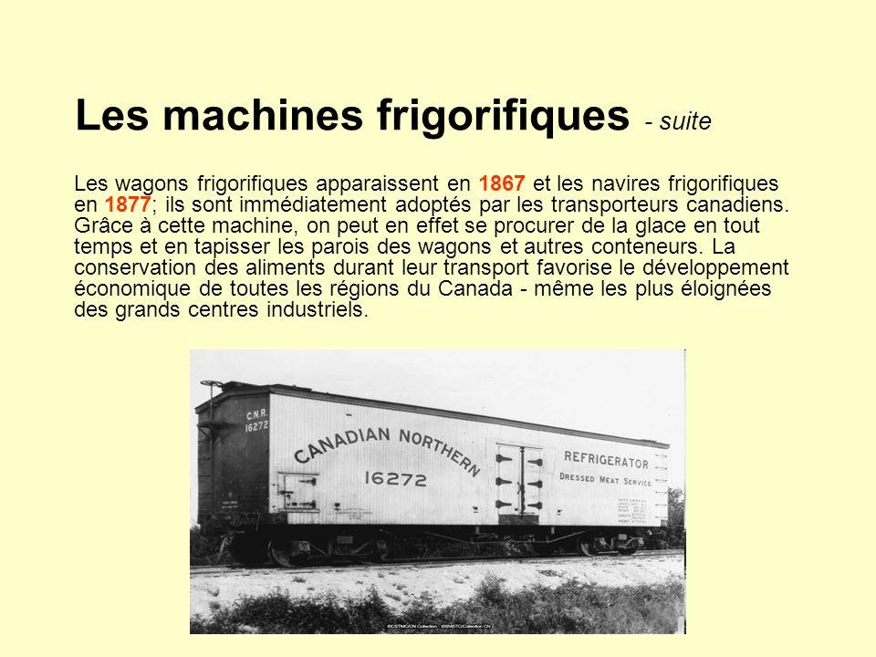 Les machines frigorifiques - suite Les wagons frigorifiques apparaissent en 1867 et les navires frigorifiques en 1877; ils sont immédiatement adoptés par les transporteurs canadiens.